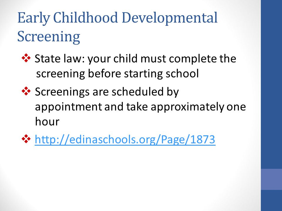 Early Childhood Developmental Screening  State law: your child must complete the screening before starting school  Screenings are scheduled by appoi