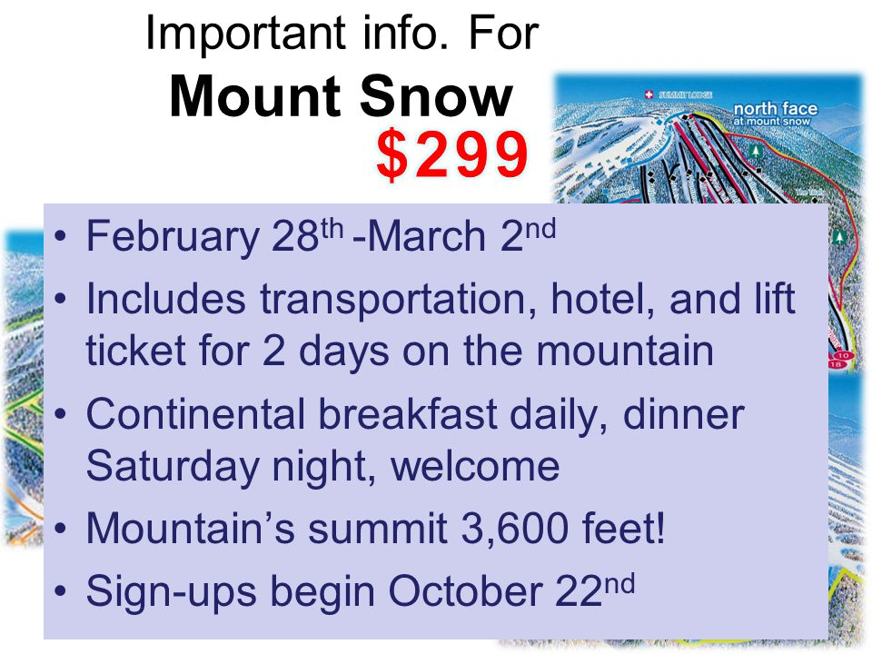 February 28 th -March 2 nd Includes transportation, hotel, and lift ticket for 2 days on the mountain Continental breakfast daily, dinner Saturday night, welcome Mountain's summit 3,600 feet.