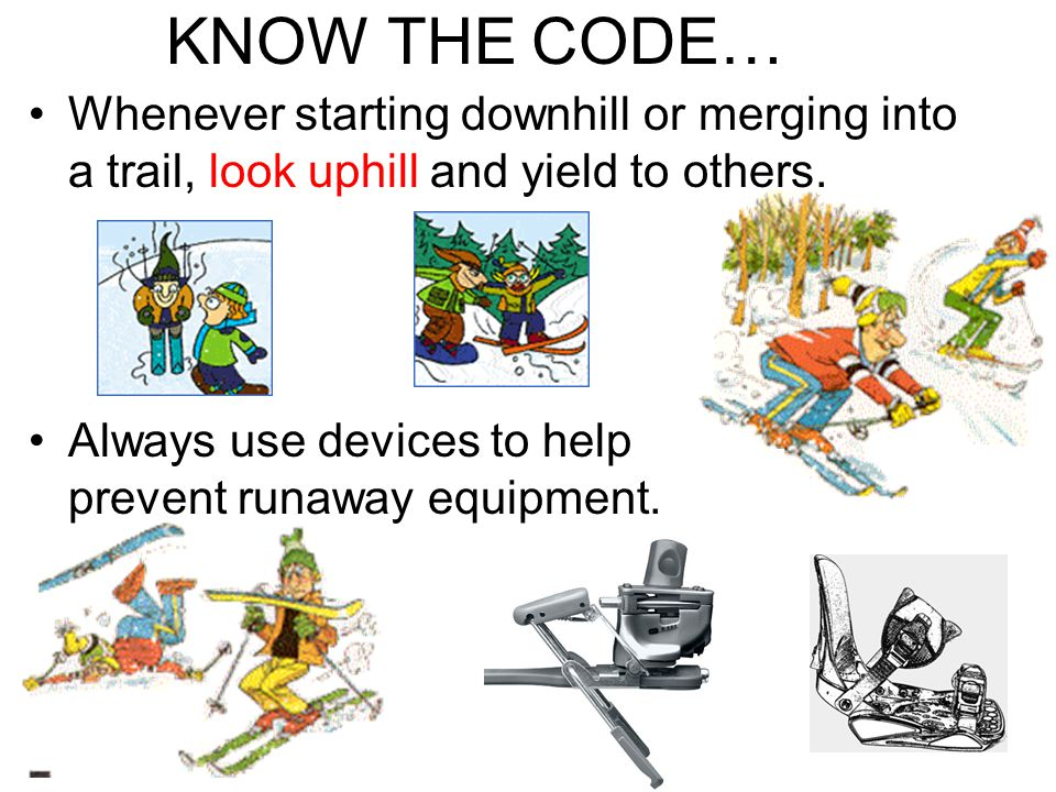 KNOW THE CODE… Whenever starting downhill or merging into a trail, look uphill and yield to others.