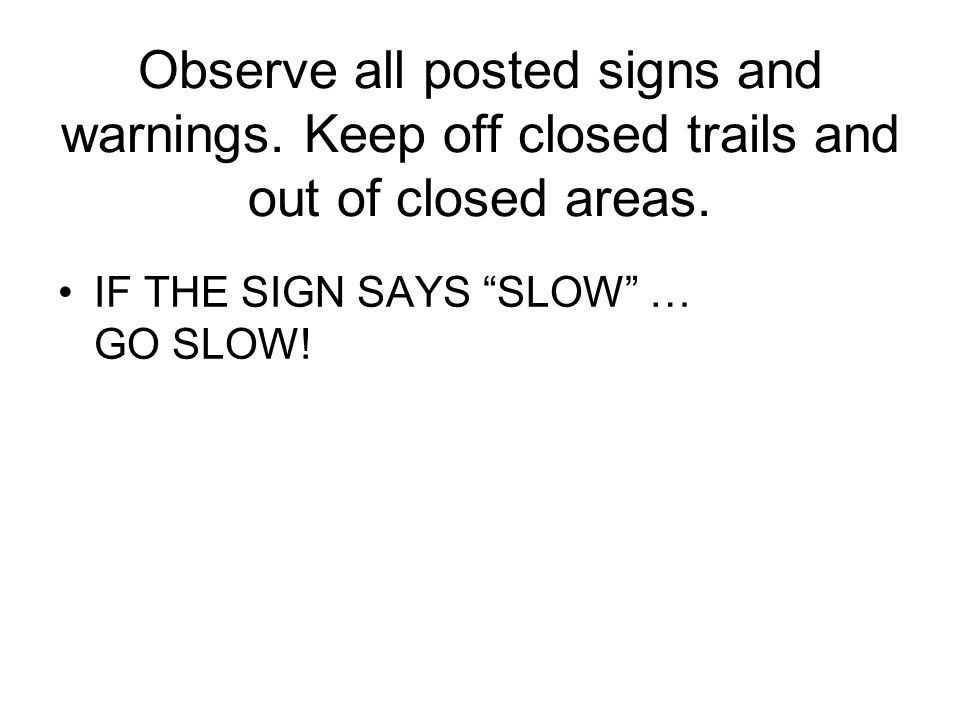 Observe all posted signs and warnings. Keep off closed trails and out of closed areas.
