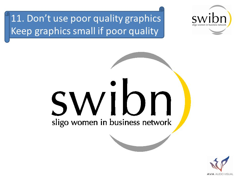11. Don't use poor quality graphics Keep graphics small if poor quality