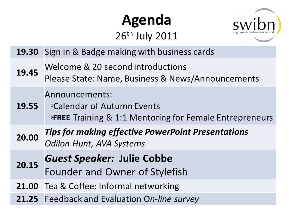 19.30Sign in & Badge making with business cards 19.45 Welcome & 20 second introductions Please State: Name, Business & News/Announcements 19.55 Announcements:  Calendar of Autumn Events  FREE Training & 1:1 Mentoring for Female Entrepreneurs 20.00 Tips for making effective PowerPoint Presentations Odilon Hunt, AVA Systems 20.15 Guest Speaker: Julie Cobbe Founder and Owner of Stylefish 21.00Tea & Coffee: Informal networking 21.25Feedback and Evaluation On-line survey Agenda 26 th July 2011