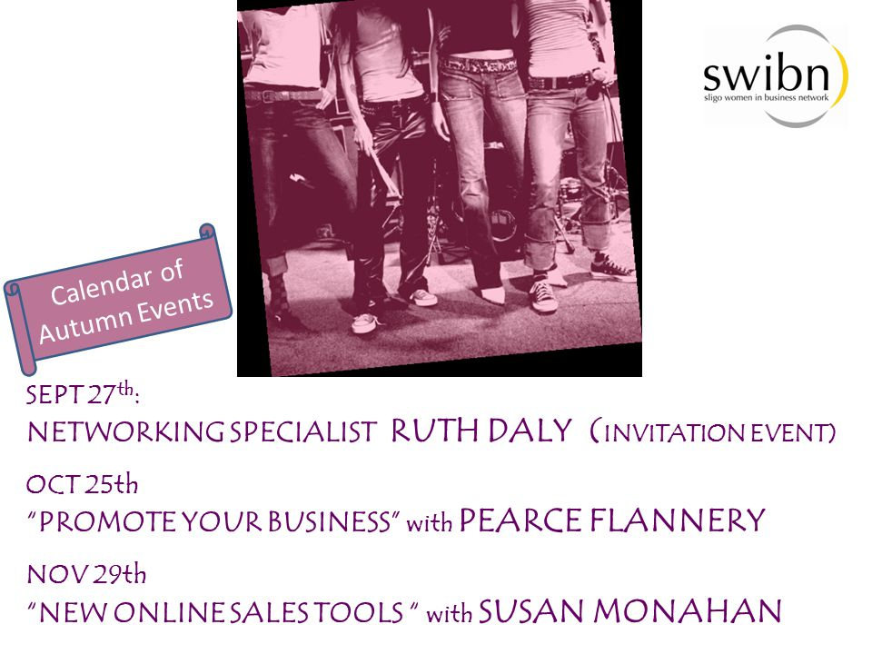 """SEPT 27 th : NETWORKING SPECIALIST RUTH DALY ( INVITATION EVENT) OCT 25th """"PROMOTE YOUR BUSINESS"""" with PEARCE FLANNERY NOV 29th """"NEW ONLINE SALES TOOL"""