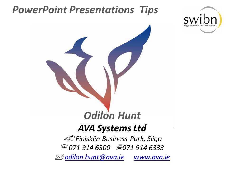 PowerPoint Presentations Tips Odilon Hunt AVA Systems Ltd  Finisklin Business Park, Sligo  071 914 6300  071 914 6333  odilon.hunt@ava.ie www.ava.