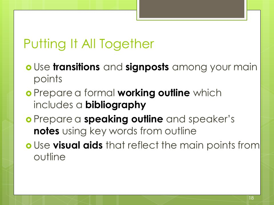 18 Putting It All Together  Use transitions and signposts among your main points  Prepare a formal working outline which includes a bibliography  Prepare a speaking outline and speaker's notes using key words from outline  Use visual aids that reflect the main points from outline