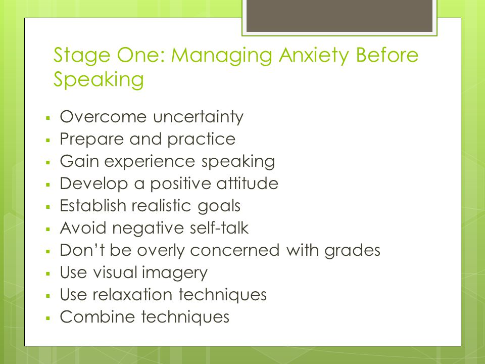 Stage One: Managing Anxiety Before Speaking  Overcome uncertainty  Prepare and practice  Gain experience speaking  Develop a positive attitude  Establish realistic goals  Avoid negative self-talk  Don't be overly concerned with grades  Use visual imagery  Use relaxation techniques  Combine techniques