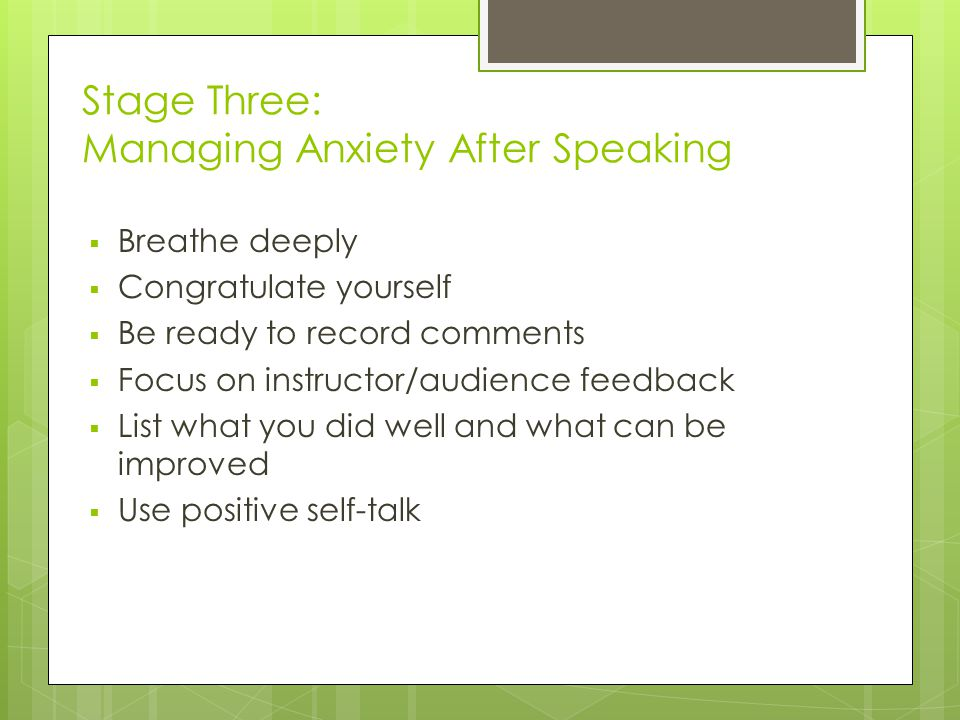 Stage Three: Managing Anxiety After Speaking  Breathe deeply  Congratulate yourself  Be ready to record comments  Focus on instructor/audience feedback  List what you did well and what can be improved  Use positive self-talk