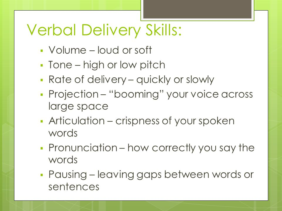 Verbal Delivery Skills:  Volume – loud or soft  Tone – high or low pitch  Rate of delivery – quickly or slowly  Projection – booming your voice across large space  Articulation – crispness of your spoken words  Pronunciation – how correctly you say the words  Pausing – leaving gaps between words or sentences