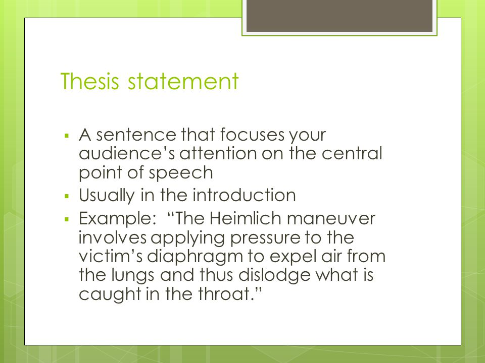 Thesis statement  A sentence that focuses your audience's attention on the central point of speech  Usually in the introduction  Example: The Heimlich maneuver involves applying pressure to the victim's diaphragm to expel air from the lungs and thus dislodge what is caught in the throat.