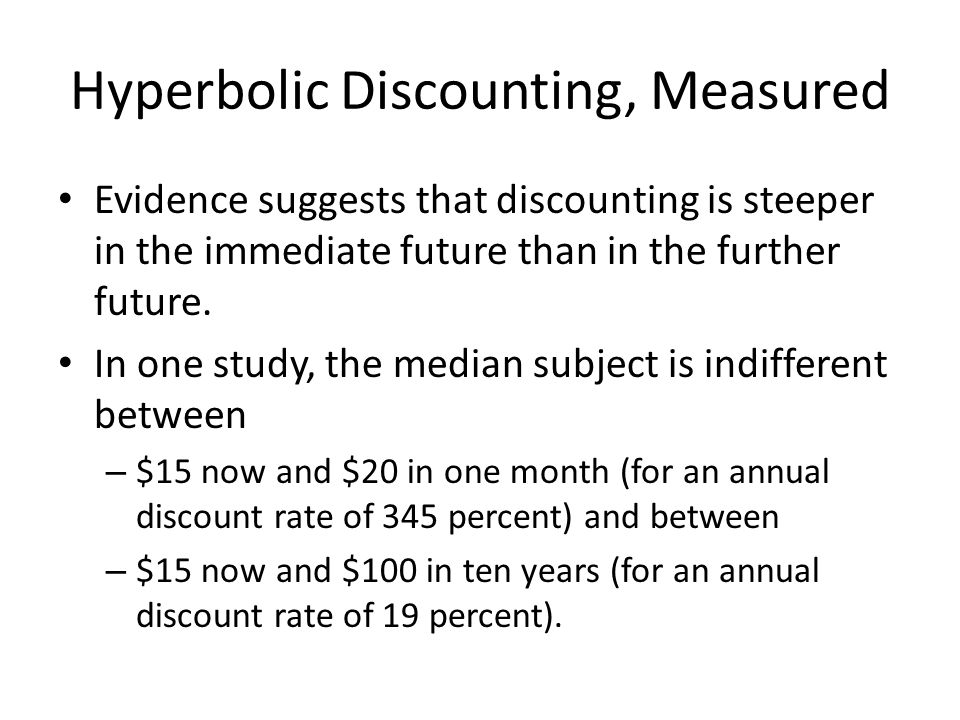 Hyperbolic Discounting, Measured Evidence suggests that discounting is steeper in the immediate future than in the further future.