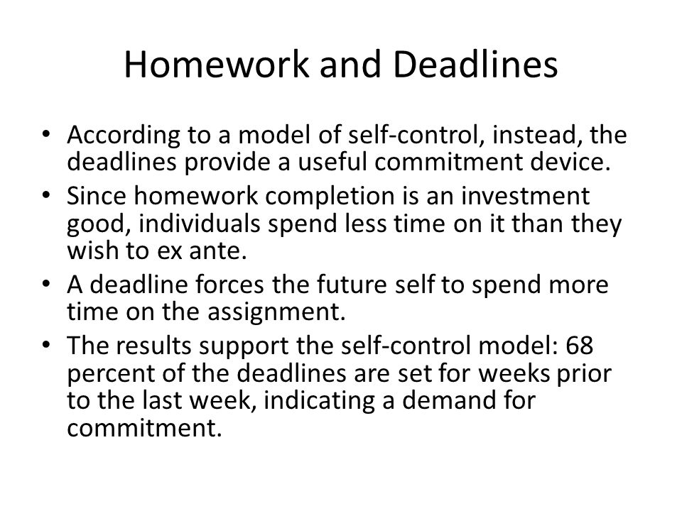 Homework and Deadlines According to a model of self-control, instead, the deadlines provide a useful commitment device.