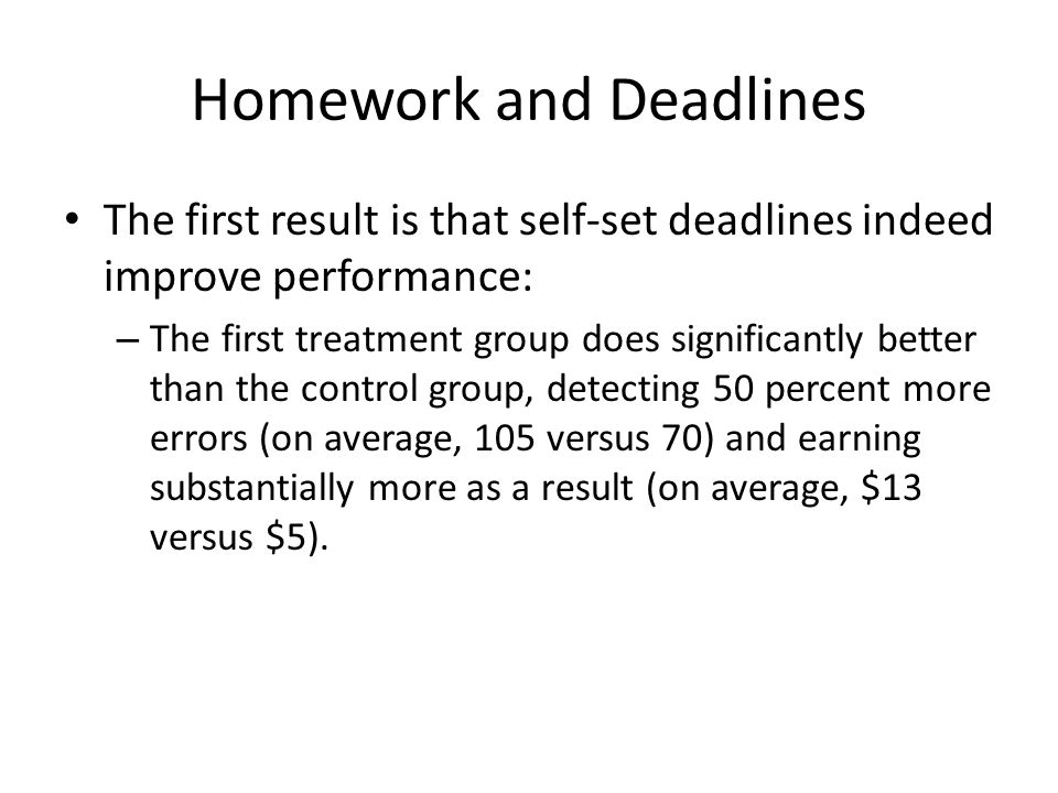 Homework and Deadlines The first result is that self-set deadlines indeed improve performance: – The first treatment group does significantly better than the control group, detecting 50 percent more errors (on average, 105 versus 70) and earning substantially more as a result (on average, $13 versus $5).