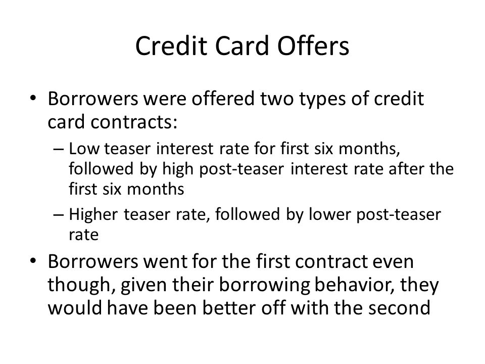 Credit Card Offers Borrowers were offered two types of credit card contracts: – Low teaser interest rate for first six months, followed by high post-teaser interest rate after the first six months – Higher teaser rate, followed by lower post-teaser rate Borrowers went for the first contract even though, given their borrowing behavior, they would have been better off with the second