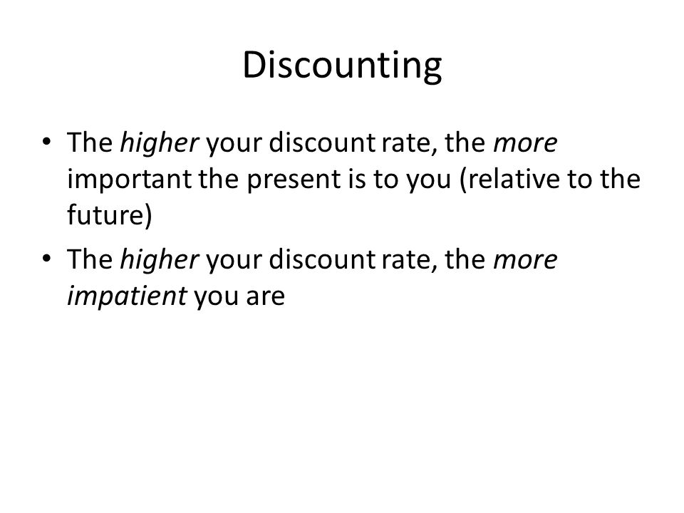 Discounting The higher your discount rate, the more important the present is to you (relative to the future) The higher your discount rate, the more impatient you are
