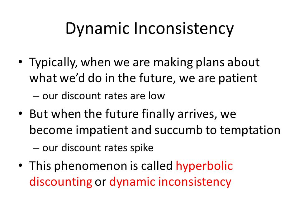 Dynamic Inconsistency Typically, when we are making plans about what we'd do in the future, we are patient – our discount rates are low But when the future finally arrives, we become impatient and succumb to temptation – our discount rates spike This phenomenon is called hyperbolic discounting or dynamic inconsistency
