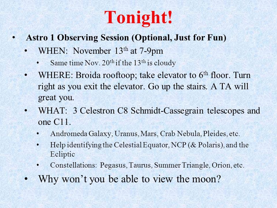 Tonight! Astro 1 Observing Session (Optional, Just for Fun) WHEN: November 13 th at 7-9pm Same time Nov. 20 th if the 13 th is cloudy WHERE: Broida ro