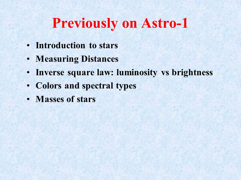 Previously on Astro-1 Introduction to stars Measuring Distances Inverse square law: luminosity vs brightness Colors and spectral types Masses of stars