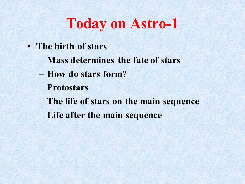 Today on Astro-1 The birth of stars –Mass determines the fate of stars –How do stars form.