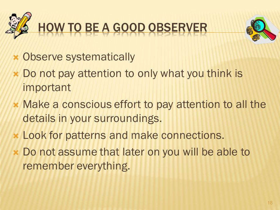  Observe systematically  Do not pay attention to only what you think is important  Make a conscious effort to pay attention to all the details in your surroundings.