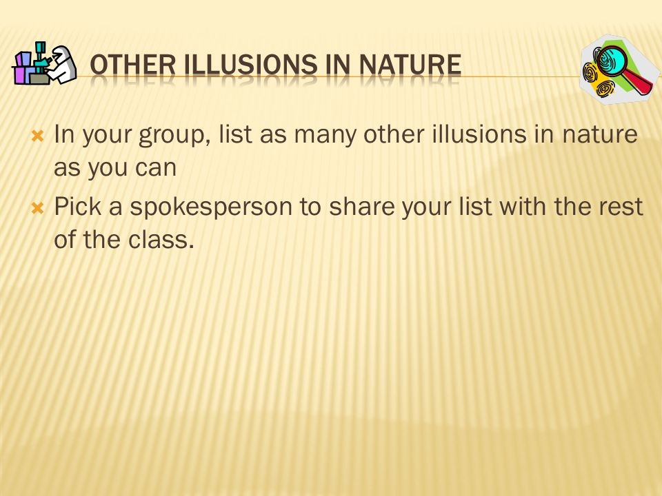  In your group, list as many other illusions in nature as you can  Pick a spokesperson to share your list with the rest of the class.
