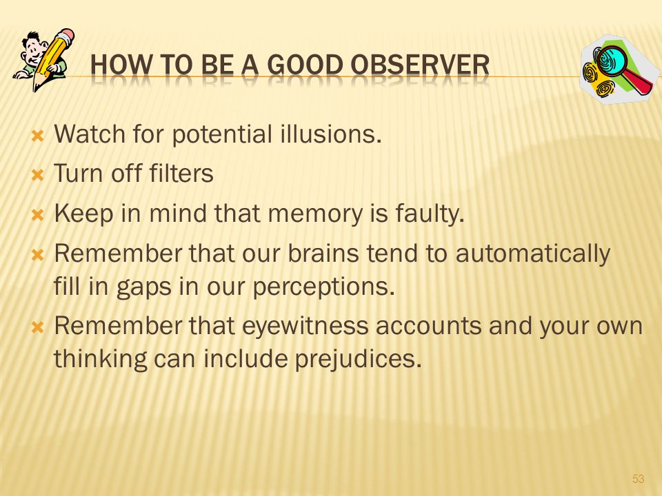  Watch for potential illusions. Turn off filters  Keep in mind that memory is faulty.