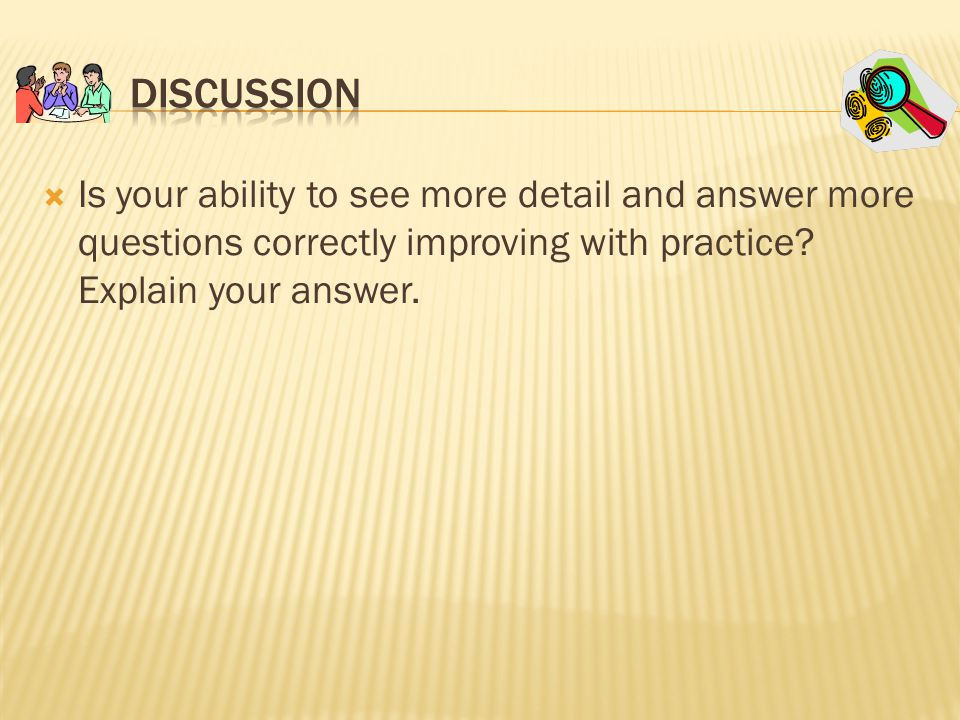  Is your ability to see more detail and answer more questions correctly improving with practice.