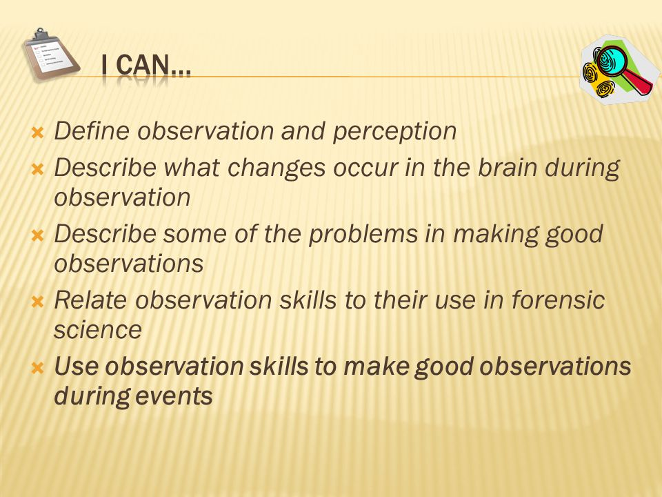  Define observation and perception  Describe what changes occur in the brain during observation  Describe some of the problems in making good observations  Relate observation skills to their use in forensic science  Use observation skills to make good observations during events