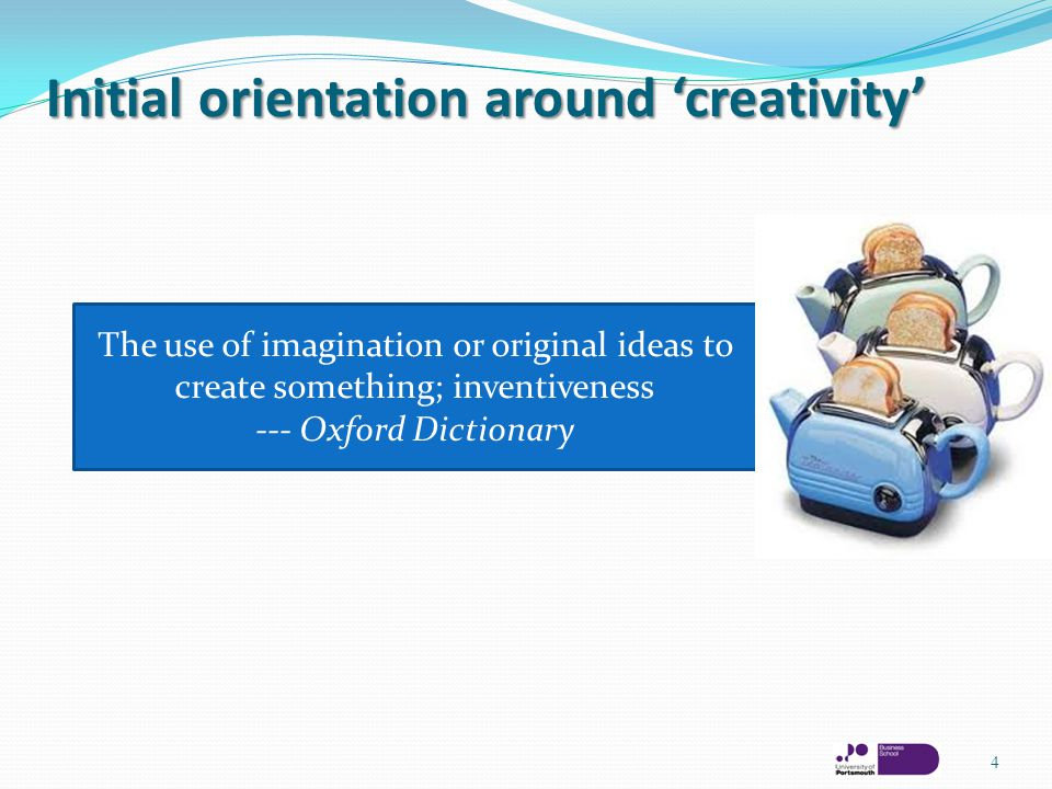 Initial orientation around 'creativity' 4 The use of imagination or original ideas to create something; inventiveness --- Oxford Dictionary
