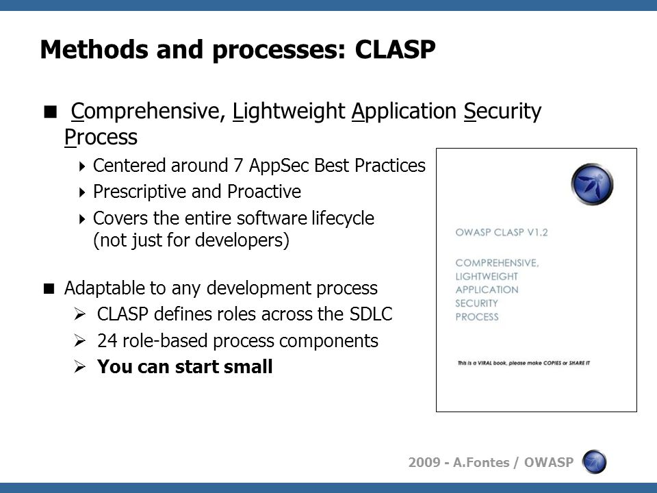 2009 - A.Fontes / OWASP Methods and processes: CLASP  Comprehensive, Lightweight Application Security Process  Centered around 7 AppSec Best Practices  Prescriptive and Proactive  Covers the entire software lifecycle (not just for developers)  Adaptable to any development process  CLASP defines roles across the SDLC  24 role-based process components  You can start small