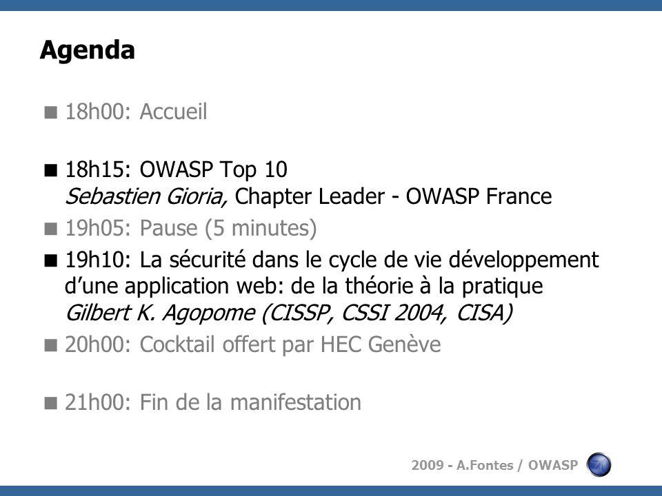 2009 - A.Fontes / OWASP Agenda  18h00: Accueil  18h15: OWASP Top 10 Sebastien Gioria, Chapter Leader - OWASP France  19h05: Pause (5 minutes)  19h10: La sécurité dans le cycle de vie développement d'une application web: de la théorie à la pratique Gilbert K.