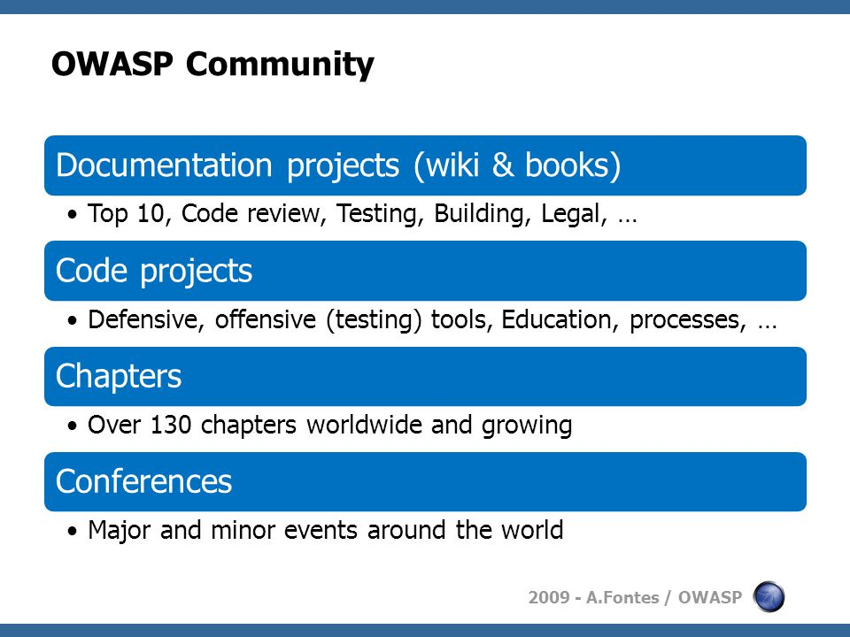 2009 - A.Fontes / OWASP OWASP Community Documentation projects (wiki & books) Top 10, Code review, Testing, Building, Legal, … Code projects Defensive, offensive (testing) tools, Education, processes, … Chapters Over 130 chapters worldwide and growing Conferences Major and minor events around the world