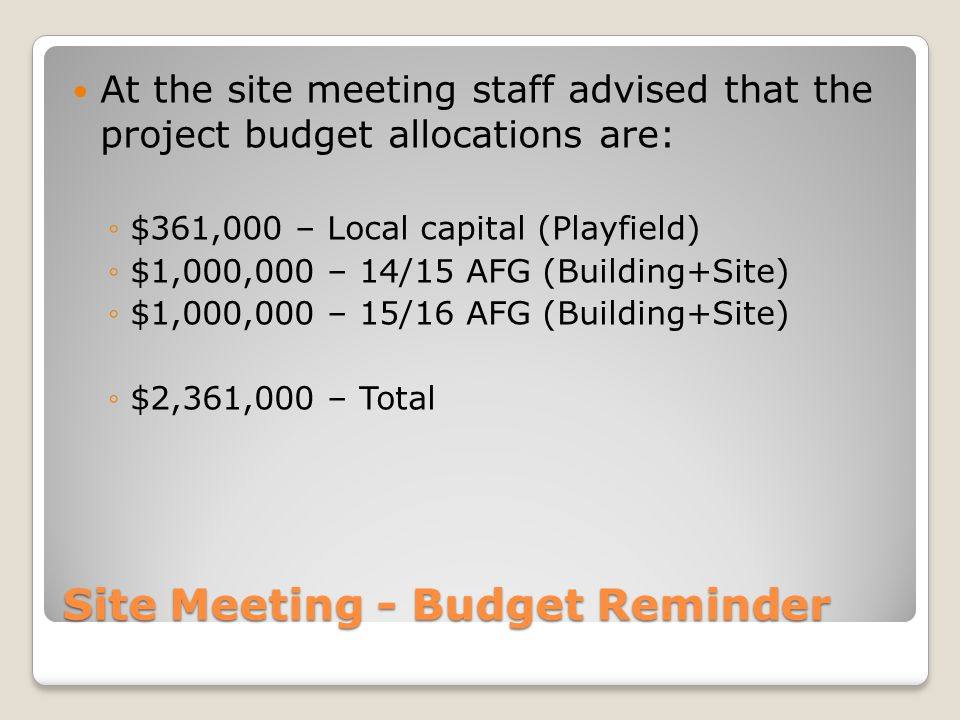 Site Meeting - Budget Reminder At the site meeting staff advised that the project budget allocations are: ◦$361,000 – Local capital (Playfield) ◦$1,000,000 – 14/15 AFG (Building+Site) ◦$1,000,000 – 15/16 AFG (Building+Site) ◦$2,361,000 – Total