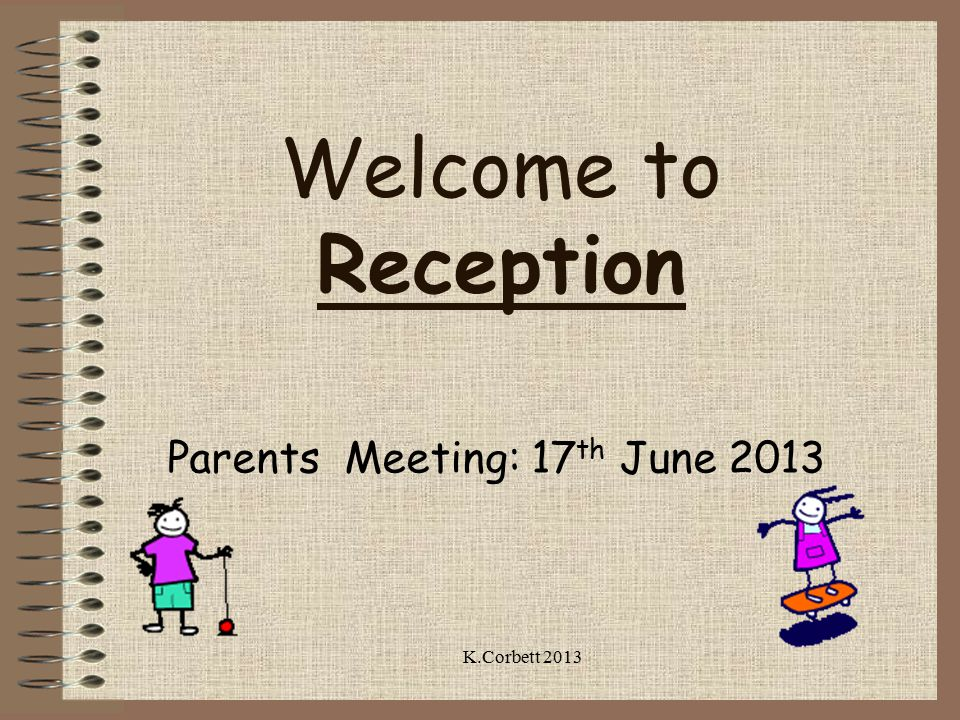 Welcome to Reception Parents Meeting: 17 th June 2013 K.Corbett 2013