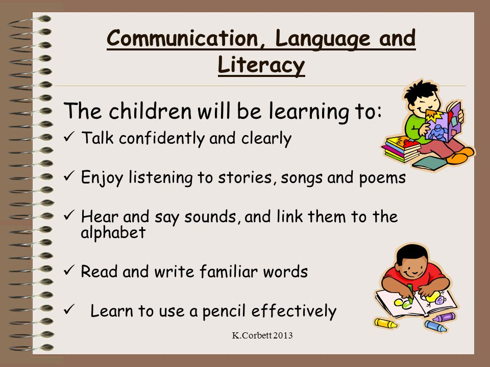 Communication, Language and Literacy The children will be learning to: Talk confidently and clearly Enjoy listening to stories, songs and poems Hear and say sounds, and link them to the alphabet Read and write familiar words Learn to use a pencil effectively K.Corbett 2013