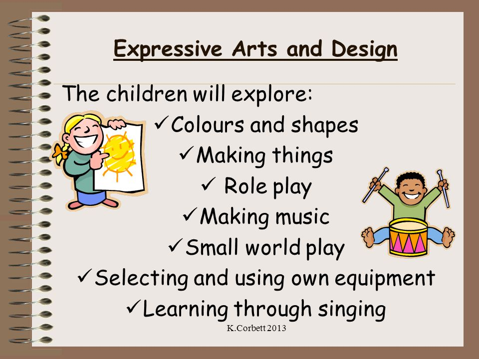 Expressive Arts and Design The children will explore: Colours and shapes Making things Role play Making music Small world play Selecting and using own equipment Learning through singing K.Corbett 2013