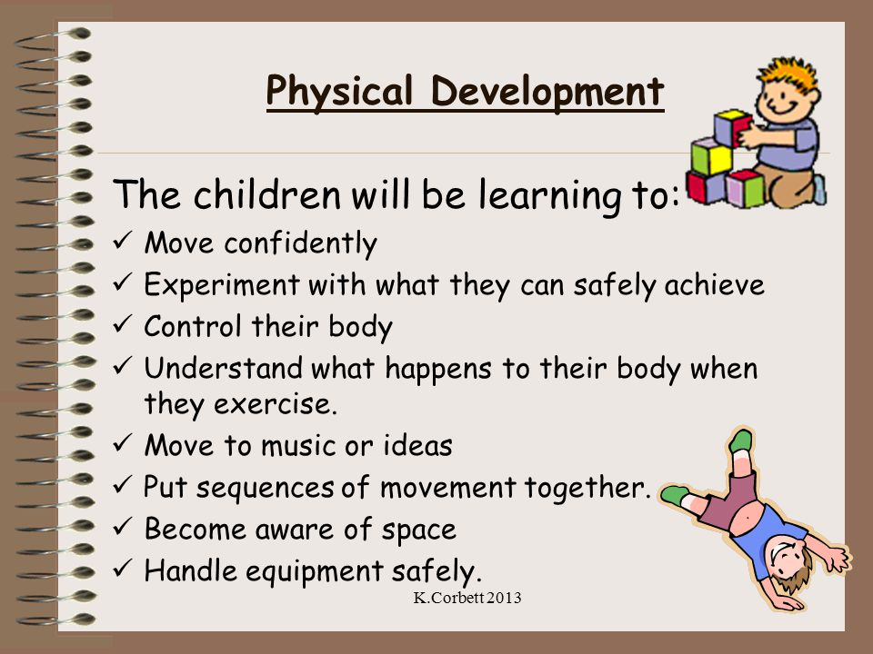 Physical Development The children will be learning to: Move confidently Experiment with what they can safely achieve Control their body Understand what happens to their body when they exercise.