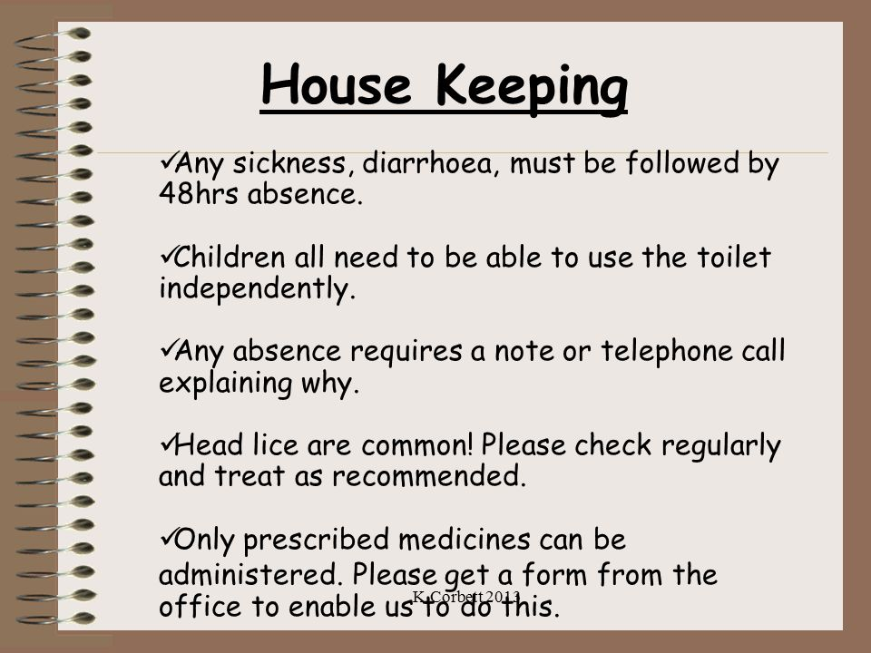 House Keeping Any sickness, diarrhoea, must be followed by 48hrs absence. Children all need to be able to use the toilet independently. Any absence re