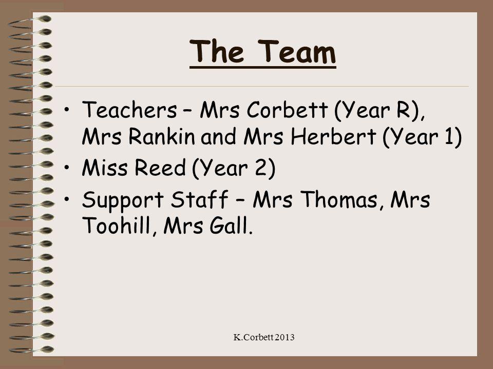 The Team Teachers – Mrs Corbett (Year R), Mrs Rankin and Mrs Herbert (Year 1) Miss Reed (Year 2) Support Staff – Mrs Thomas, Mrs Toohill, Mrs Gall. K.
