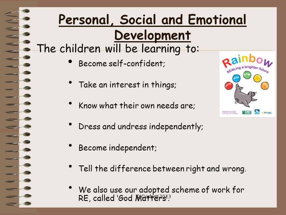 Personal, Social and Emotional Development The children will be learning to: Become self-confident; Take an interest in things; Know what their own ne