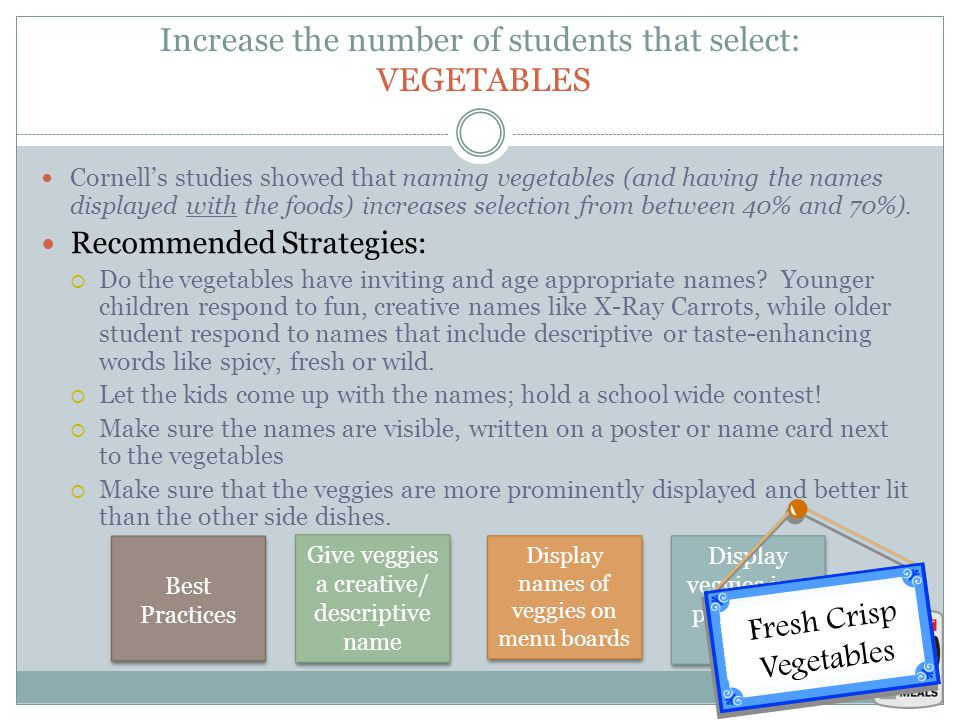 Increase the number of students that select: VEGETABLES Cornell's studies showed that naming vegetables (and having the names displayed with the foods) increases selection from between 40% and 70%).