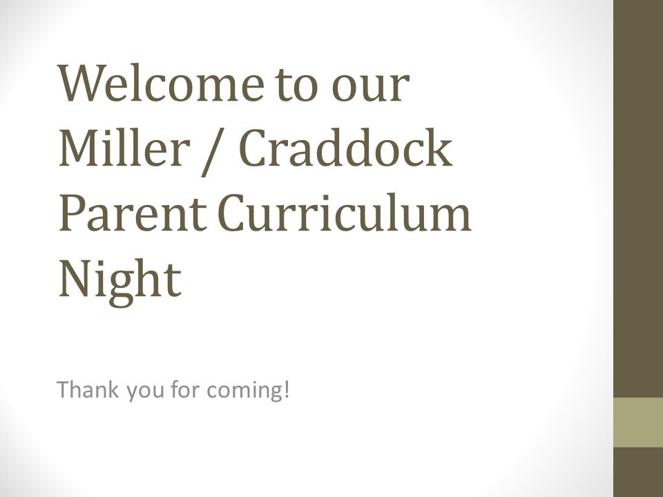 Welcome to our Miller / Craddock Parent Curriculum Night Thank you for coming!