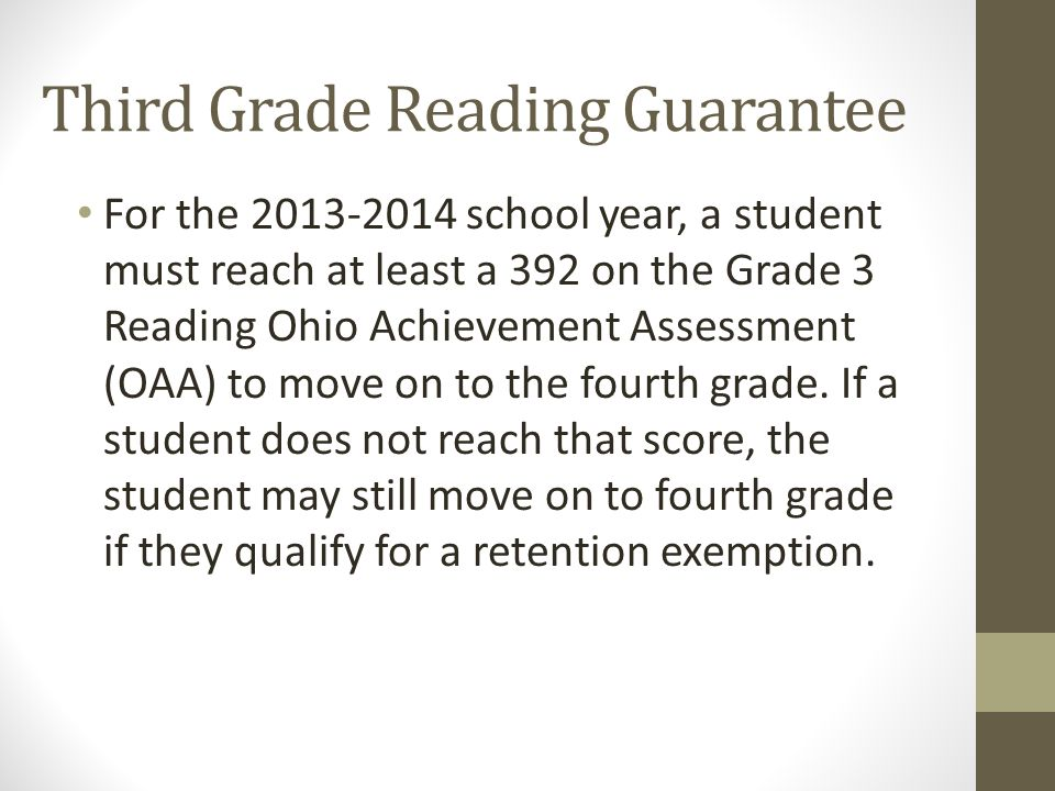 Third Grade Reading Guarantee For the 2013-2014 school year, a student must reach at least a 392 on the Grade 3 Reading Ohio Achievement Assessment (OAA) to move on to the fourth grade.