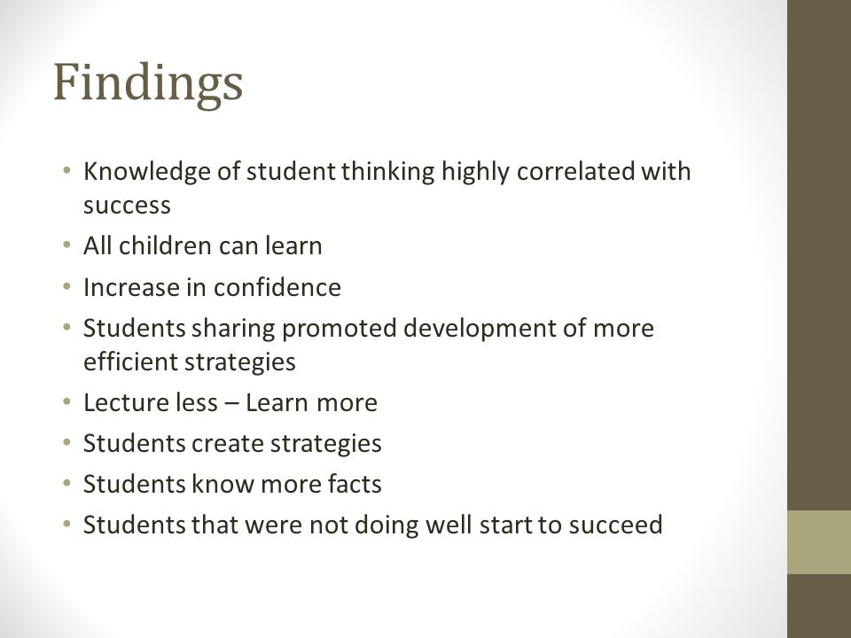 Findings Knowledge of student thinking highly correlated with success All children can learn Increase in confidence Students sharing promoted development of more efficient strategies Lecture less – Learn more Students create strategies Students know more facts Students that were not doing well start to succeed
