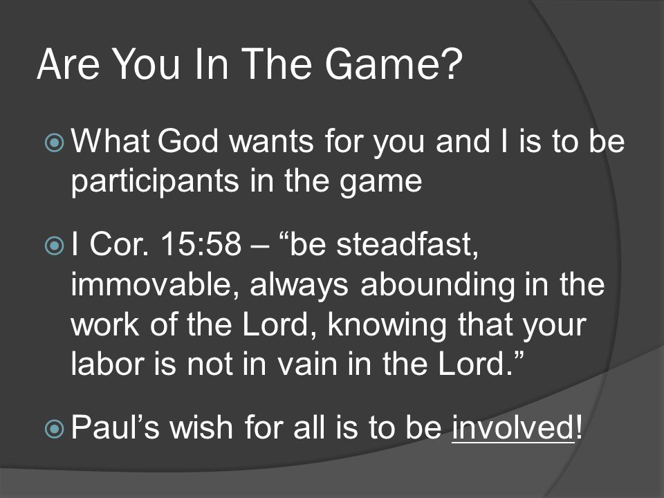 Are You In The Game.  What God wants for you and I is to be participants in the game  I Cor.