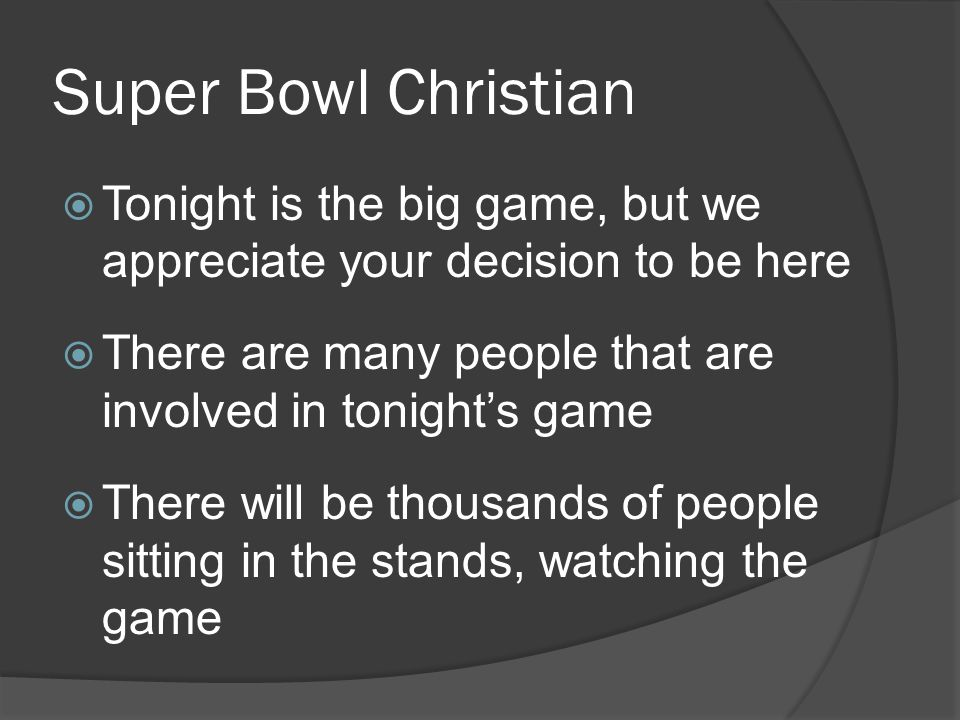 Super Bowl Christian  Tonight is the big game, but we appreciate your decision to be here  There are many people that are involved in tonight's game  There will be thousands of people sitting in the stands, watching the game