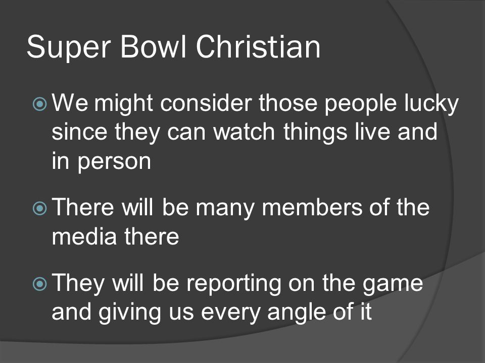 Super Bowl Christian  We might consider those people lucky since they can watch things live and in person  There will be many members of the media there  They will be reporting on the game and giving us every angle of it