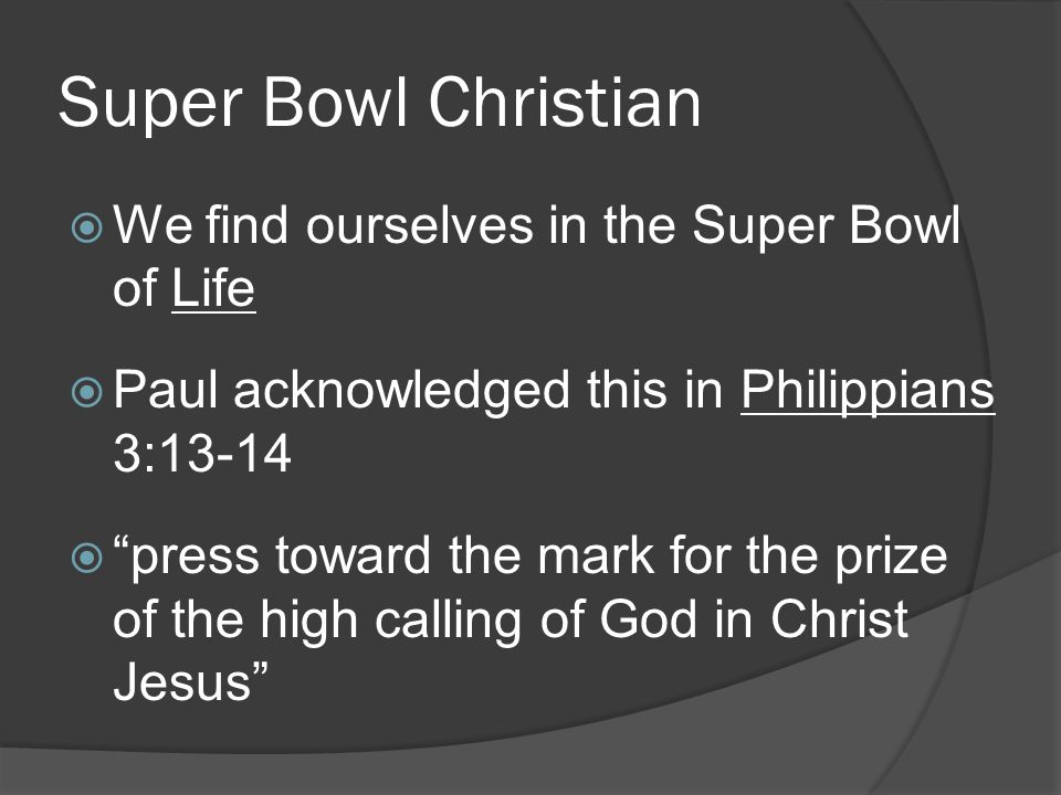 Super Bowl Christian  We find ourselves in the Super Bowl of Life  Paul acknowledged this in Philippians 3:13-14  press toward the mark for the prize of the high calling of God in Christ Jesus