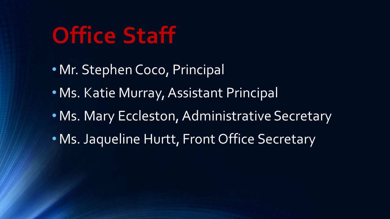 Office Staff Mr. Stephen Coco, Principal Ms. Katie Murray, Assistant Principal Ms. Mary Eccleston, Administrative Secretary Ms. Jaqueline Hurtt, Front
