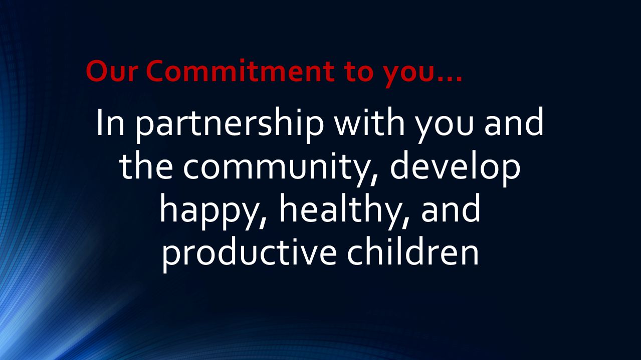 Our Commitment to you… In partnership with you and the community, develop happy, healthy, and productive children