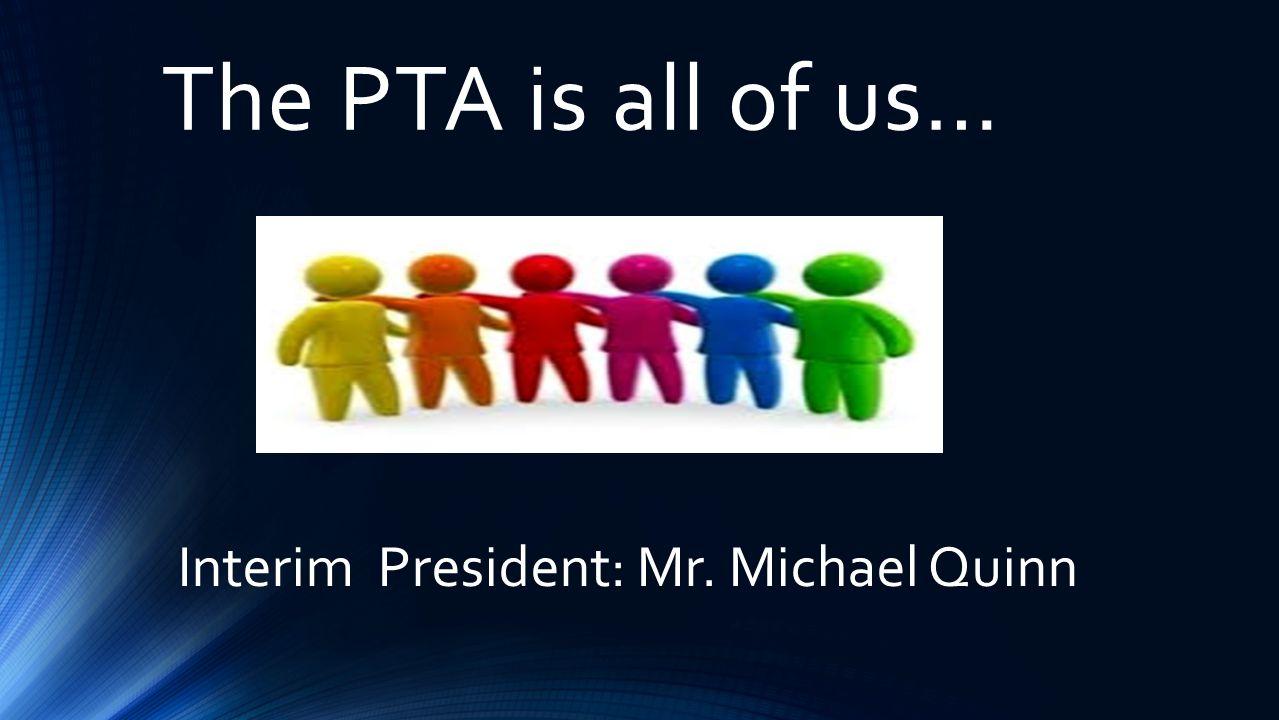 The PTA is all of us… Interim President: Mr. Michael Quinn